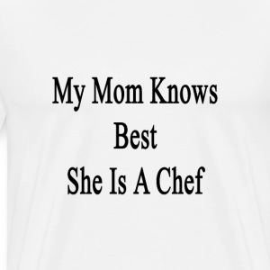 my_mom_knows_best_she_is_a_chef T-Shirts - Men's Premium T-Shirt