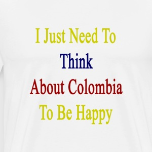 i_just_need_to_think_about_colombia_to_b T-Shirts - Men's Premium T-Shirt