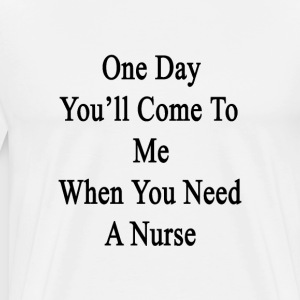 one_day_youll_come_to_me_when_you_need_a T-Shirts - Men's Premium T-Shirt