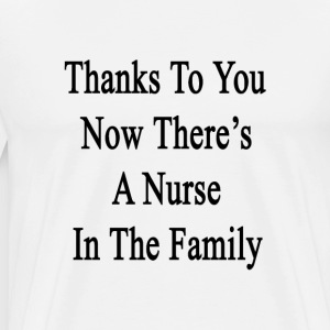 thanks_to_you_now_theres_a_nurse_in_the_ T-Shirts - Men's Premium T-Shirt