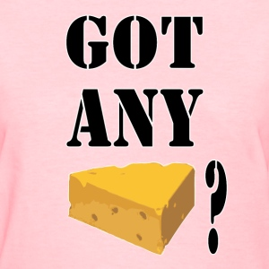Got Any Cheese? - Women's T-Shirt