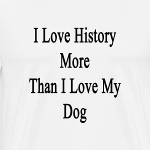 i_love_history_more_than_i_love_my_dog T-Shirts - Men's Premium T-Shirt