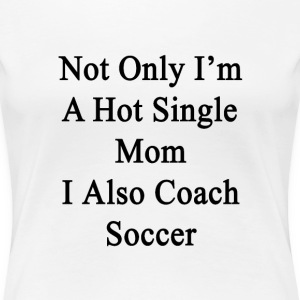not_only_im_a_hot_single_mom_i_also_coac Women's T-Shirts - Women's Premium T-Shirt