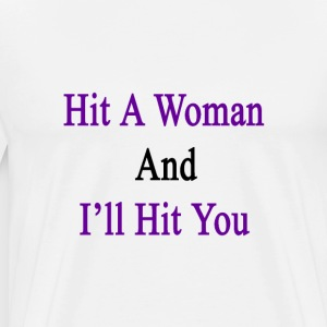 hit_a_woman_and_ill_hit_you T-Shirts - Men's Premium T-Shirt