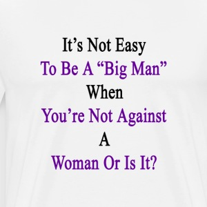 its_not_easy_to_be_a_big_man_when_youre_ T-Shirts - Men's Premium T-Shirt