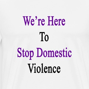 were_here_to_stop_domestic_violence T-Shirts - Men's Premium T-Shirt