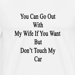 you_can_go_out_with_my_wife_if_you_want_ T-Shirts - Men's Premium T-Shirt