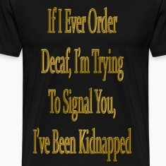 If I Ever Order Decaf T-Shirts