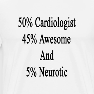 50_cardiologist_45_awesome_and_5_neuroti T-Shirts - Men's Premium T-Shirt