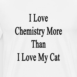 i_love_chemistry_more_than_i_love_my_cat T-Shirts - Men's Premium T-Shirt