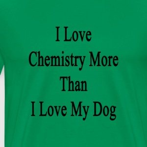 i_love_chemistry_more_than_i_love_my_dog T-Shirts - Men's Premium T-Shirt