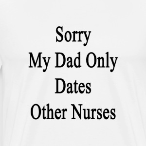 sorry_my_dad_only_dates_other_nurses T-Shirts - Men's Premium T-Shirt