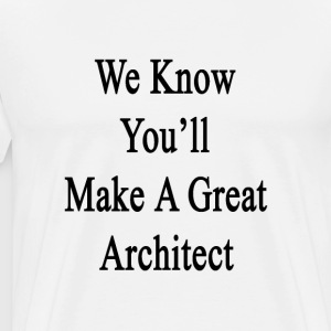 we_know_youll_make_a_great_architect T-Shirts - Men's Premium T-Shirt