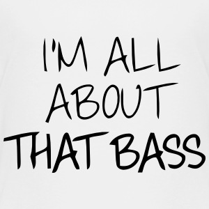 I'M ALL ABOUT THAT BASS Baby & Toddler Shirts - Toddler Premium T-Shirt