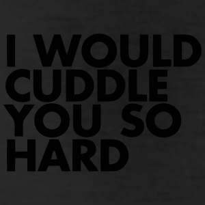 I WOULD CUDDLE YOU SO HARD! Bottoms - Leggings