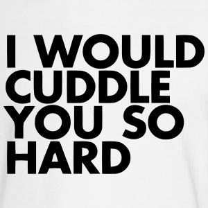 I WOULD CUDDLE YOU SO HARD! Long Sleeve Shirts - Men's Long Sleeve T-Shirt