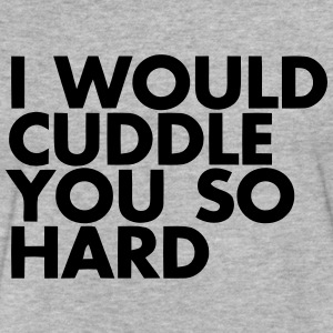 I WOULD CUDDLE YOU SO HARD! T-Shirts - Fitted Cotton/Poly T-Shirt by Next Level