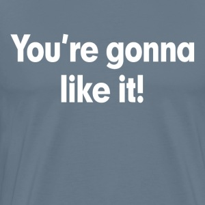 You're Gonna Like It T-Shirts - Men's Premium T-Shirt