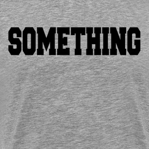 SOMETHING T-Shirts - Men's Premium T-Shirt