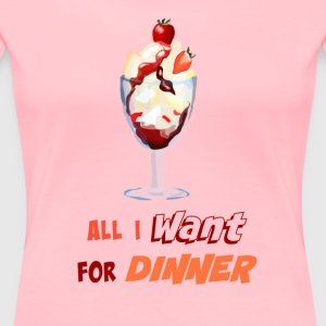 All I want for Dinner - ice cream sundae  - Women's Premium T-Shirt