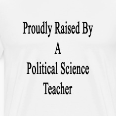 proudly_raised_by_a_political_science_te T-Shirts