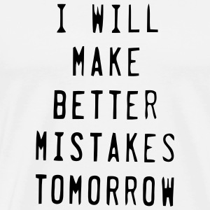 I WILL MAKE BETTER MISTAKES TOMORROW! T-Shirts - Men's Premium T-Shirt