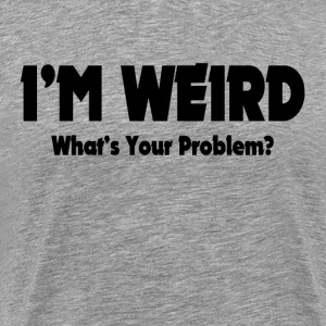 I'm Weird, What's Your Problem? T-Shirts - Men's Premium T-Shirt