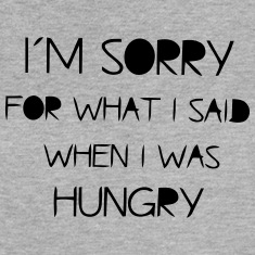 I'M SORRY FOR WHAT I SAID WHEN I WAS HUNGRY! Tanks