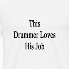 this_drummer_loves_his_job T-Shirts