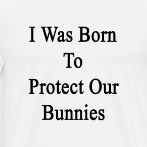 i_was_born_to_protect_our_bunnies T-Shirts - Men's Premium T-Shirt