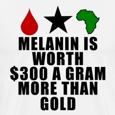 Melanin is worth $300 a gram more than gold t-shir
