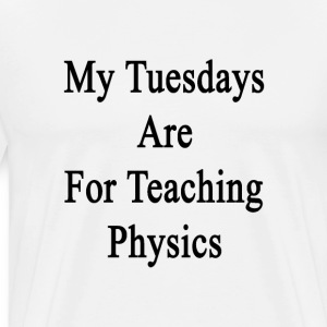 my_tuesdays_are_for_teaching_physics T-Shirts - Men's Premium T-Shirt