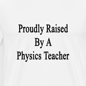 proudly_raised_by_a_physics_teacher T-Shirts - Men's Premium T-Shirt