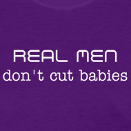 Design ~ Real Men Don't Cut Babies (2 Sided)