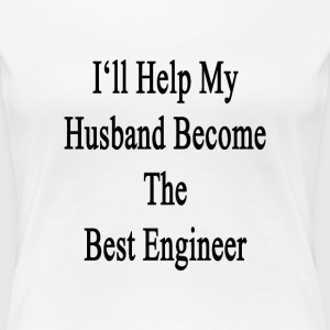 ill_help_my_husband_become_the_best_engi Women's T-Shirts - Women's Premium T-Shirt