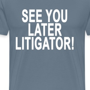 see_you_later_litigator_tshirt_ - Men's Premium T-Shirt