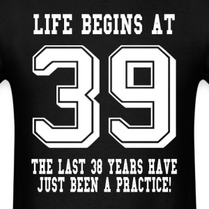 Life Begins At 39... 39th Birthday T-Shirts - Men's T-Shirt