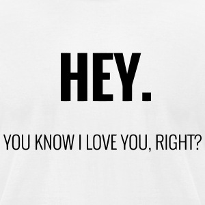 HEY - YOU KNOW I LOVE YOU, RIGHT? T-Shirts - Men's T-Shirt by American Apparel