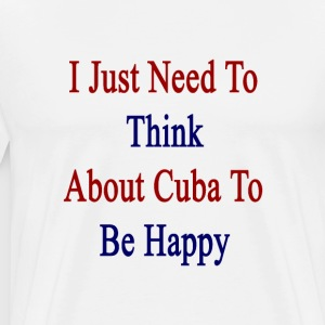 i_just_need_to_think_about_cuba_to_be_ha T-Shirts - Men's Premium T-Shirt