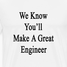 we_know_youll_make_a_great_engineer T-Shirts