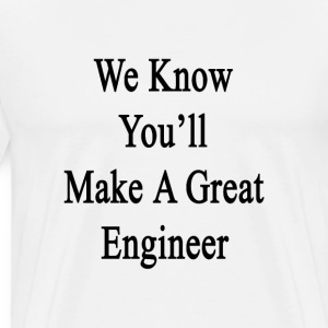 we_know_youll_make_a_great_engineer T-Shirts - Men's Premium T-Shirt