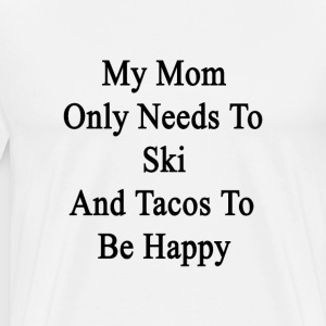 my_mom_only_needs_to_ski_and_tacos_to_be T-Shirts - Men's Premium T-Shirt