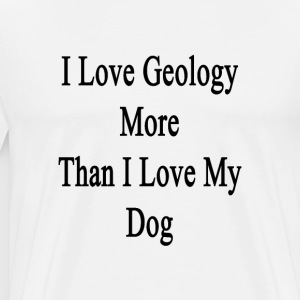 i_love_geology_more_than_i_love_my_dog T-Shirts - Men's Premium T-Shirt