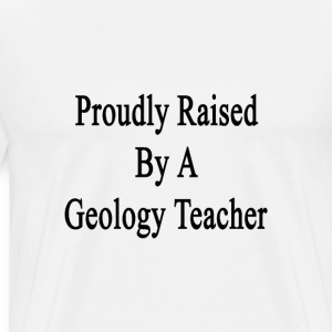 proudly_raised_by_a_geology_teacher T-Shirts - Men's Premium T-Shirt