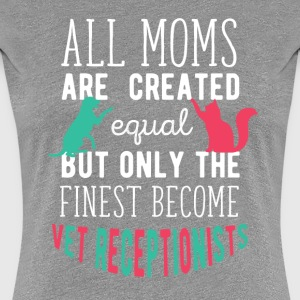 The finest moms become Vet Receptionist T Shirt Women's T-Shirts - Women's Premium T-Shirt
