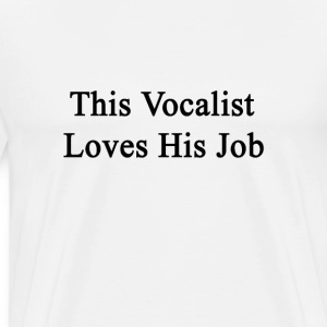 this_vocalist_loves_his_job T-Shirts - Men's Premium T-Shirt