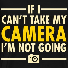 If I Can\'t Take My Camera I\'m Not Going T-Shirts