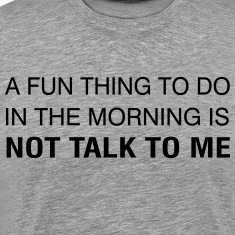 A Fun Thing To Do In The Morning is NOT TALK TO ME T-Shirts
