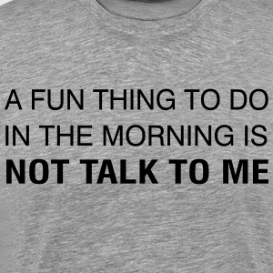 A Fun Thing To Do In The Morning is NOT TALK TO ME T-Shirts - Men's Premium T-Shirt