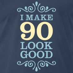I Make 90 Look Good T-Shirts